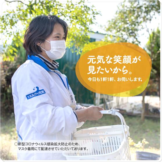 元気な笑顔が見たいから。今日も1軒1軒、お伺いします。○新型コロナウィルス感染拡大防止のため、マスク着用にて配達させていただいております。